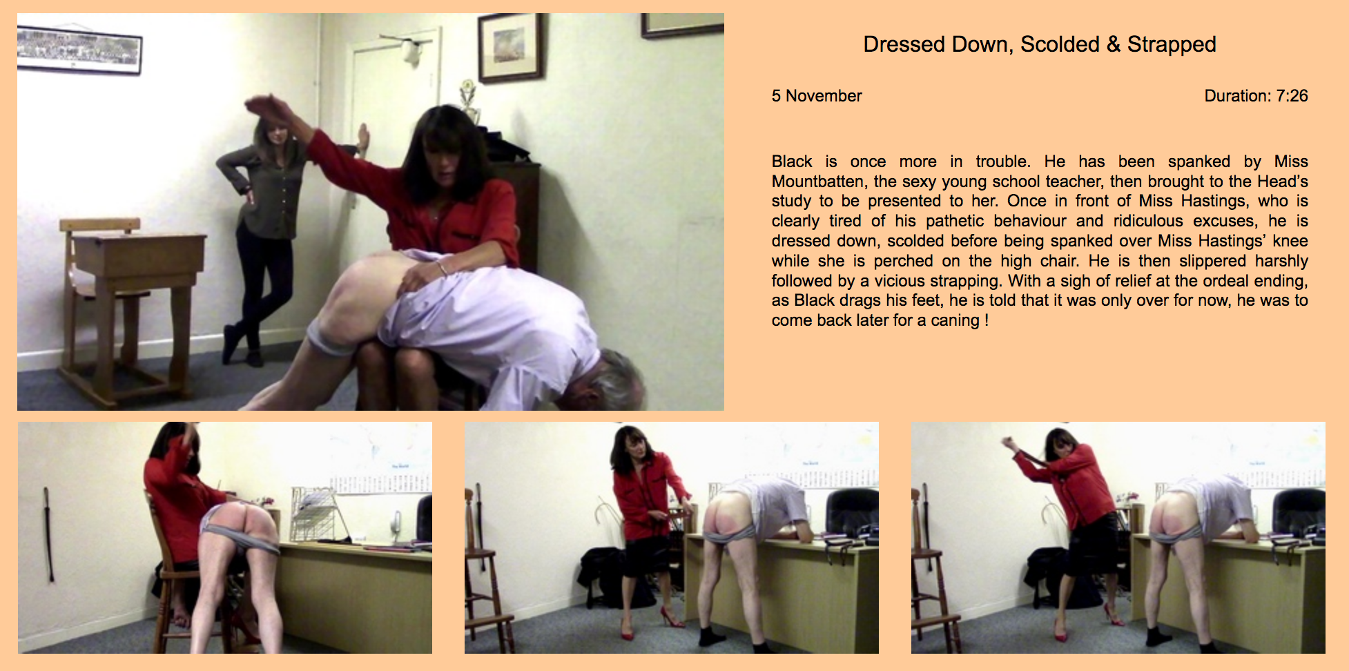 Black is once more in trouble. He has been spanked by Miss Mountbatten, the sexy young school teacher, then brought to the Head's study to be presented to her. Once in front of Miss Hastings, who is clearly tired of his pathetic behaviour and ridiculous excuses, he is dressed down, scolded before being spanked over Miss Hastings' knee while she is perched on the high chair. He is then slippered harshly followed by a vicious strapping. With a sigh of relief at the ordeal ending, as Black drags his feet, he is told that it was only over for now, he was to come back later for a caning !