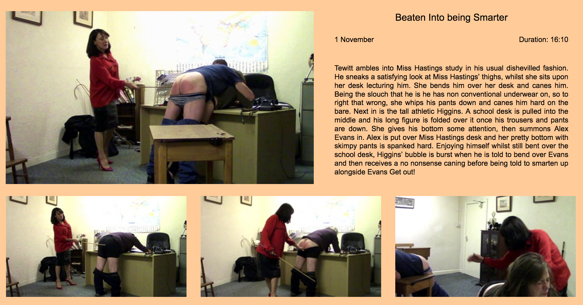 Tewitt ambles into Miss Hastings study in his usual dishevilled fashion. He sneaks a satisfying look at Miss Hastings' thighs, whilst she sits upon her desk lecturing him. She bends him over her desk and canes him. Being the slouch that he is he has non conventional underwear on, so to right that wrong, she whips his pants down and canes him hard on the bare. Next in is the tall athletic Higgins. A school desk is pulled into the middle and his long figure is folded over it once his trousers and pants are down. She gives his bottom some attention, then summons Alex Evans in. Alex is put over Miss Hastings desk and her pretty bottom with skimpy pants is spanked hard. Enjoying himself whilst still bent over the school desk, Higgins' bubble is burst when he is told to bend over Evans and then receives a no nonsense caning before being told to smarten up alongside Evans Get out!